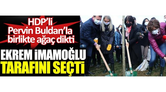 Ekrem İmamoğlu tarafını seçti. HDP'li Pervin Buldan'la birlikte ağaç dikti